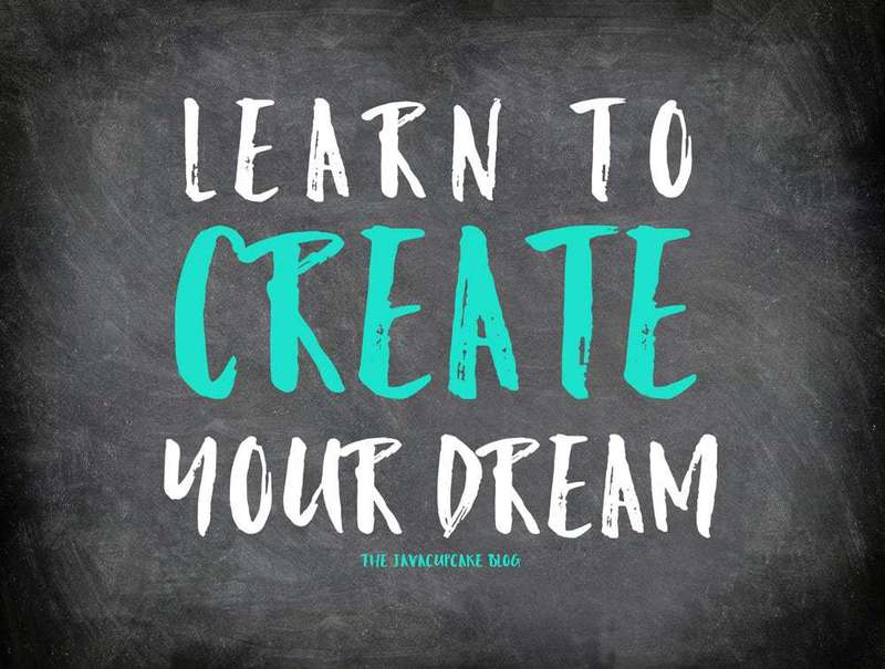 Learn To Create Your Dream | The JavaCupcake Blog http://javacupcake.com